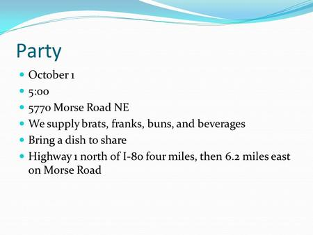 Party October 1 5:00 5770 Morse Road NE We supply brats, franks, buns, and beverages Bring a dish to share Highway 1 north of I-80 four miles, then 6.2.
