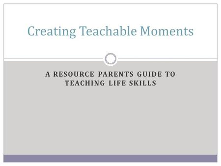 A RESOURCE PARENTS GUIDE TO TEACHING LIFE SKILLS Creating Teachable Moments.
