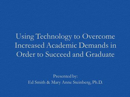 Using Technology to Overcome Increased Academic Demands in Order to Succeed and Graduate Presented by: Ed Smith & Mary Anne Steinberg, Ph.D.