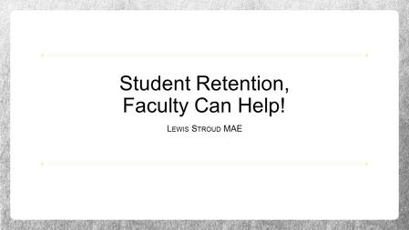 Student Retention, Faculty Can Help! L EWIS S TROUD MAE.