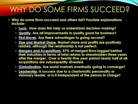 WHY DO SOME FIRMS SUCCEED? Why do some firms succeed and others fail? Possible explanations include- Luck. How does this help us understand decision-making?