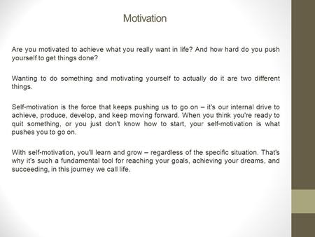 Motivation Are you motivated to achieve what you really want in life? And how hard do you push yourself to get things done? Wanting to do something and.