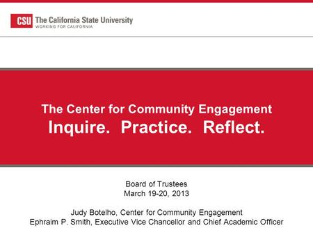 The Center for Community Engagement Inquire. Practice. Reflect. Board of Trustees March 19-20, 2013 Judy Botelho, Center for Community Engagement Ephraim.