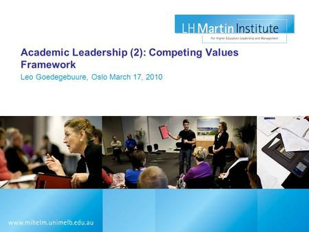 Academic Leadership (2): Competing Values Framework Leo Goedegebuure, Oslo March 17, 2010.