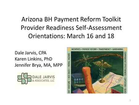 Arizona BH Payment Reform Toolkit Provider Readiness Self-Assessment Orientations: March 16 and 18 Dale Jarvis, CPA Karen Linkins, PhD Jennifer Brya, MA,