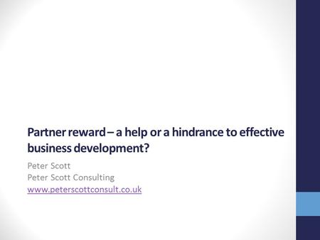 Partner reward – a help or a hindrance to effective business development? Peter Scott Peter Scott Consulting www.peterscottconsult.co.uk.