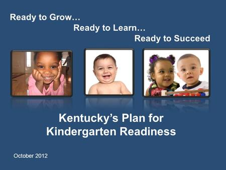 Ready to Grow… Ready to Learn… Ready to Succeed Kentucky's Plan for Kindergarten Readiness October 2012.