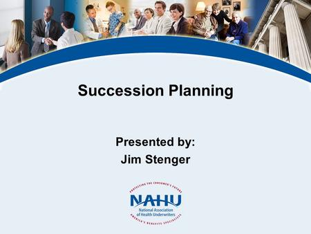 Succession Planning Presented by: Jim Stenger. © 2011, National Association of Health Underwriters www.nahu.org What Is Succession Planning? Why Is It.