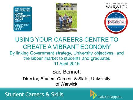 USING YOUR CAREERS CENTRE TO CREATE A VIBRANT ECONOMY By linking Government strategy, University objectives, and the labour market to students and graduates.