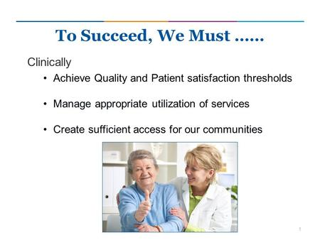 1 Clinically Achieve Quality and Patient satisfaction thresholds Manage appropriate utilization of services Create sufficient access for our communities.