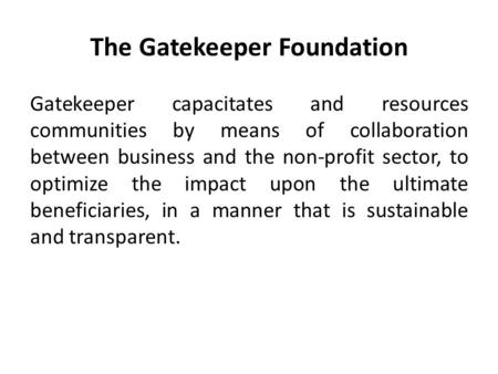 The Gatekeeper Foundation Gatekeeper capacitates and resources communities by means of collaboration between business and the non-profit sector, to optimize.