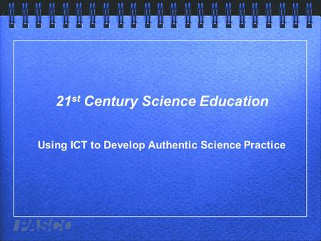 21 st Century Science Education Using ICT to Develop Authentic Science Practice.