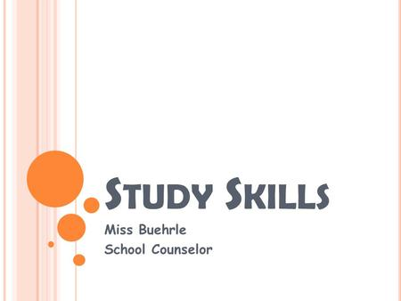 S TUDY S KILLS Miss Buehrle School Counselor. W HAT ARE S TUDY SKILLS ? Who can tell me what study skills are? Why is this important in getting good grades?