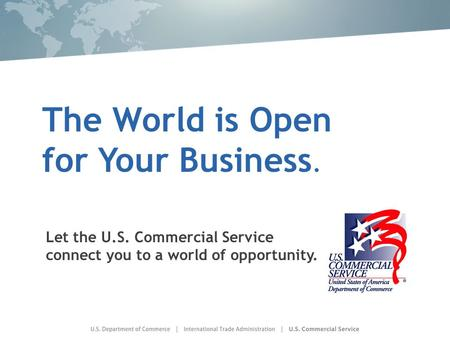 The World is Open for Your Business. Let the U.S. Commercial Service connect you to a world of opportunity.