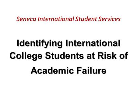 Seneca International Student Services Identifying International College Students at Risk of Academic Failure.