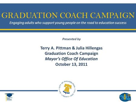 GRADUATION COACH CAMPAIGN Engaging adults who support young people on the road to education success Presented by Terry A. Pittman & Julia Hillengas Graduation.