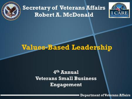 Secretary of Veterans Affairs Robert A. McDonald Values-Based Leadership 4 th Annual Veterans Small Business Engagement Department of Veterans Affairs.