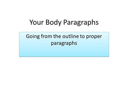 Your Body Paragraphs Going from the outline to proper paragraphs.