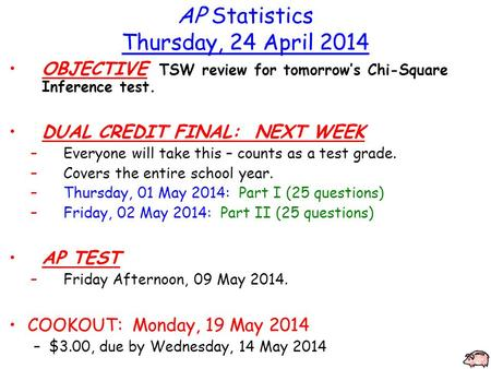 AP Statistics Thursday, 24 April 2014 OBJECTIVE TSW review for tomorrow's Chi-Square Inference test. DUAL CREDIT FINAL: NEXT WEEK –Everyone will take this.