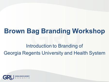 Brown Bag Branding Workshop Introduction to Branding of Georgia Regents University and Health System.