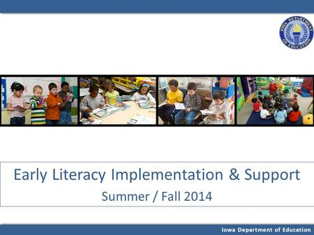 Iowa Department of Education Early Literacy Implementation & Support Summer / Fall 2014.