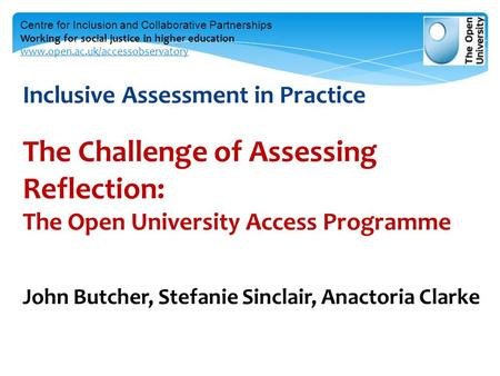 Inclusive Assessment in Practice The Challenge of Assessing Reflection: The Open University Access Programme John Butcher, Stefanie Sinclair, Anactoria.