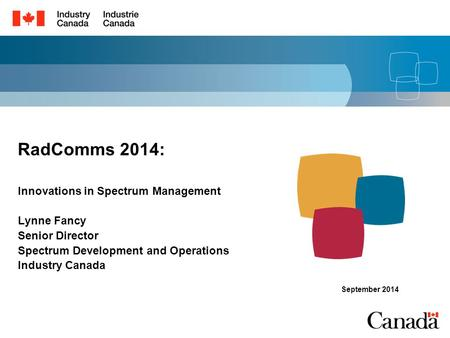 RadComms 2014: Innovations in Spectrum Management Lynne Fancy Senior Director Spectrum Development and Operations Industry Canada September 2014.