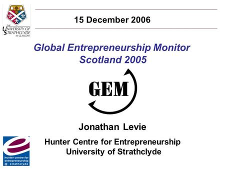 Global Entrepreneurship Monitor Scotland 2005 Jonathan Levie Hunter Centre for Entrepreneurship University of Strathclyde 15 December 2006.