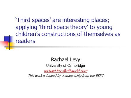 ' Third spaces' are interesting places; applying 'third space theory' to young children's constructions of themselves as readers Rachael Levy University.