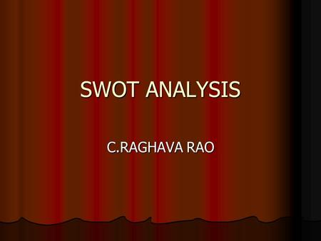SWOT ANALYSIS C.RAGHAVA RAO. SWOT Analysis SWOT Analysis is is to identifying the strengths and weaknesses, and analyzing the opportunities and threats.