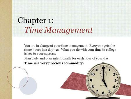 Chapter 1: Time Management You are in charge of your time management. Everyone gets the same hours in a day—24. What you do with your time in college is.