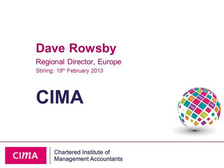 CIMA Dave Rowsby Regional Director, Europe Stirling: 19 th February 2013.