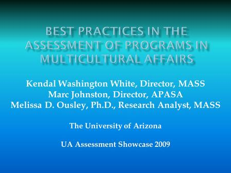 Kendal Washington White, Director, MASS Marc Johnston, Director, APASA Melissa D. Ousley, Ph.D., Research Analyst, MASS The University of Arizona UA Assessment.