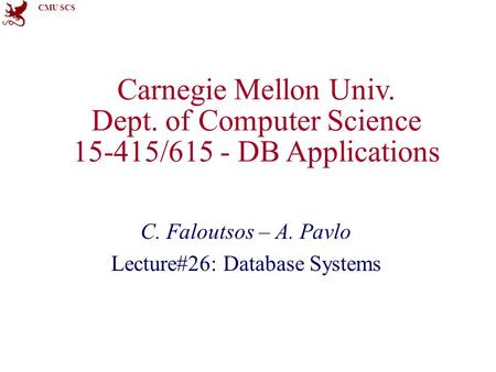 CMU SCS Carnegie Mellon Univ. Dept. of Computer Science 15-415/615 - DB Applications C. Faloutsos – A. Pavlo Lecture#26: Database Systems.