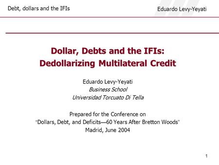 Debt, dollars and the IFIs Eduardo Levy-Yeyati 1 Dollar, Debts and the IFIs: Dedollarizing Multilateral Credit Eduardo Levy-Yeyati Business School Universidad.