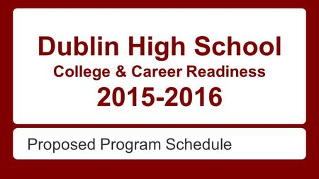 Dublin High School College & Career Readiness 2015-2016 Proposed Program Schedule.