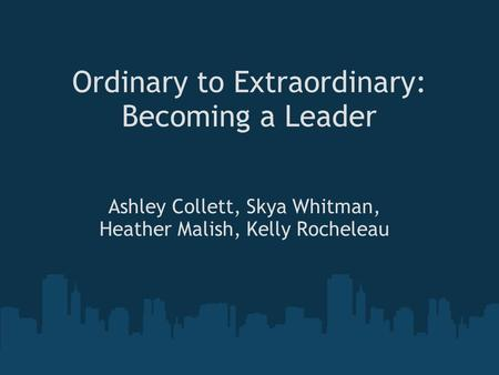 Ordinary to Extraordinary: Becoming a Leader Ashley Collett, Skya Whitman, Heather Malish, Kelly Rocheleau.