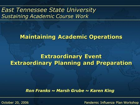 East Tennessee State University Sustaining Academic Course Work October 20, 2006Pandemic Influenza Plan Workshop Maintaining Academic Operations Extraordinary.