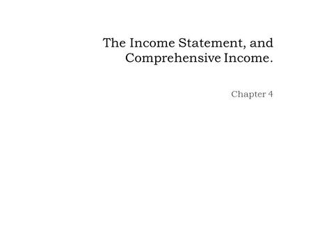 The Income Statement, and Comprehensive Income. Chapter 4.