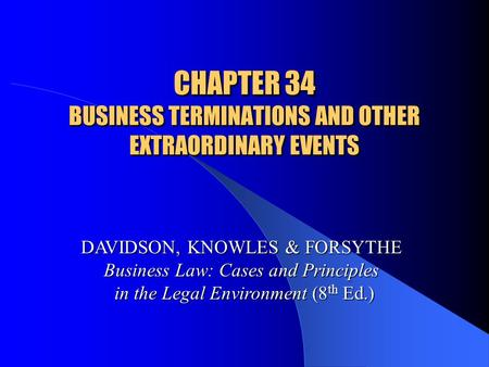 CHAPTER 34 BUSINESS TERMINATIONS AND OTHER EXTRAORDINARY EVENTS DAVIDSON, KNOWLES & FORSYTHE Business Law: Cases and Principles in the Legal Environment.