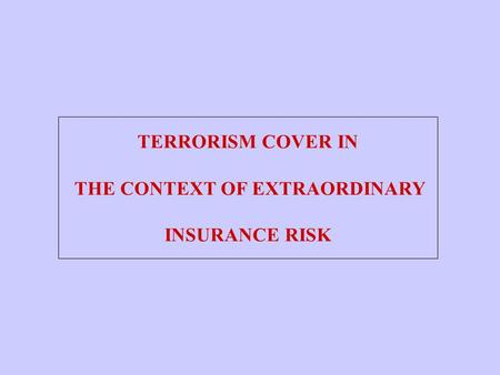 TERRORISM COVER IN THE CONTEXT OF EXTRAORDINARY INSURANCE RISK.