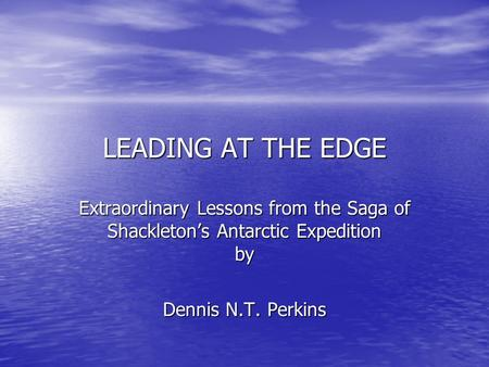 LEADING AT THE EDGE Extraordinary Lessons from the Saga of Shackleton's Antarctic Expedition by Dennis N.T. Perkins.
