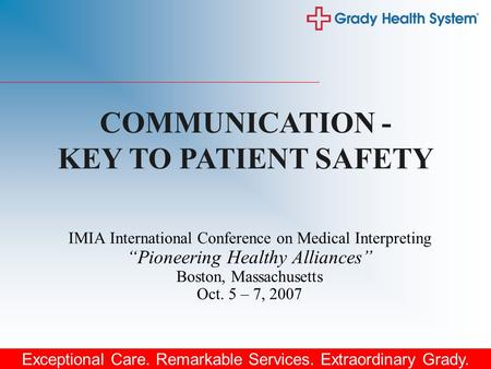 "Exceptional Care. Remarkable Services. Extraordinary Grady. IMIA International Conference on Medical Interpreting ""Pioneering Healthy Alliances"" Boston,"