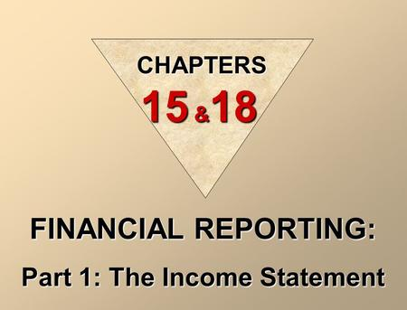 CHAPTERS 15 & 18 FINANCIAL REPORTING: Part 1: The Income Statement.