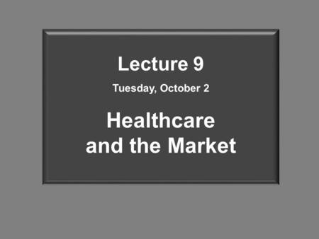 Lecture 9 Tuesday, October 2 Healthcare and the Market.