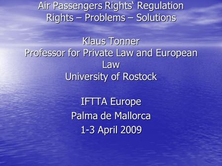 Air Passengers Rights' Regulation Rights – Problems – Solutions Klaus Tonner Professor for Private Law and European Law University of Rostock IFTTA Europe.