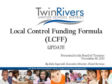Twin Rivers Unified School District: Inspiring each student to extraordinary achievement every day! Local Control Funding Formula (LCFF) UPDATE Presented.