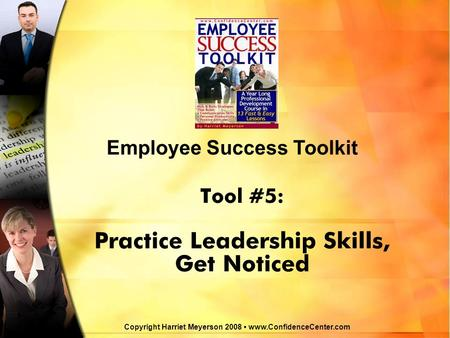Tool #5: Practice Leadership Skills, Get Noticed Employee Success Toolkit Copyright Harriet Meyerson 2008 www.ConfidenceCenter.com.