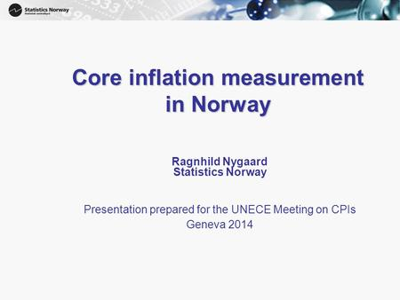 1 Core inflation measurement in Norway Ragnhild Nygaard Statistics Norway Presentation prepared for the UNECE Meeting on CPIs Geneva 2014.