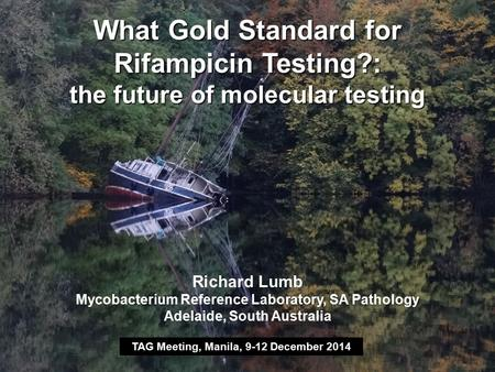What Gold Standard for Rifampicin Testing?: the future of molecular testing TAG Meeting, Manila, 9-12 December 2014 Richard Lumb Mycobacterium Reference.